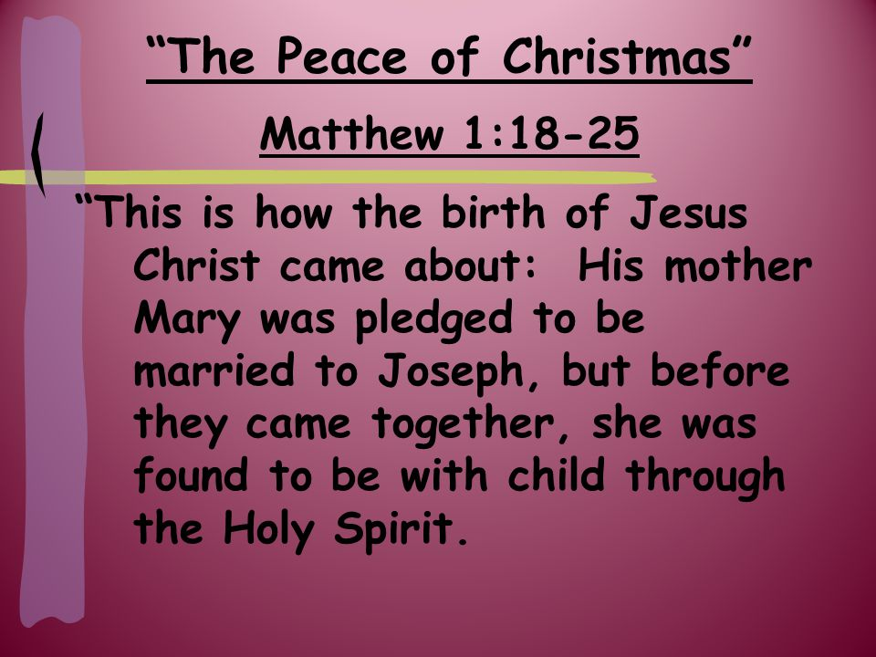 The Peace of Christmas Matthew 1:18-25 Because Joseph her husband was a righteous man and did not to exposed her to public disgrace, he had in mind to divorce her quietly.