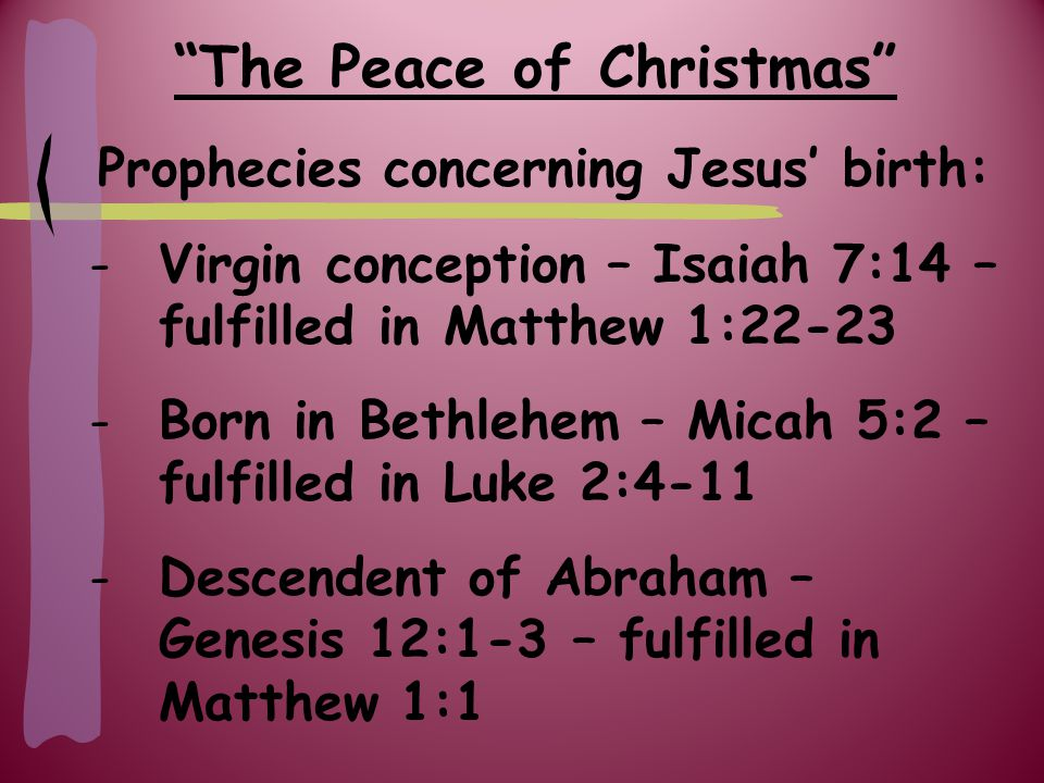 The Peace of Christmas Prophecies concerning Jesus' birth: -Descendent of Isaac – Genesis 21:12 – fulfilled in Hebrews 11:18 -Tribe of Judah – Genesis 49:10 – fulfilled in Luke 3:23 -Davidic lineage – Psalm 132:11 – fulfilled in Matthew 1:1