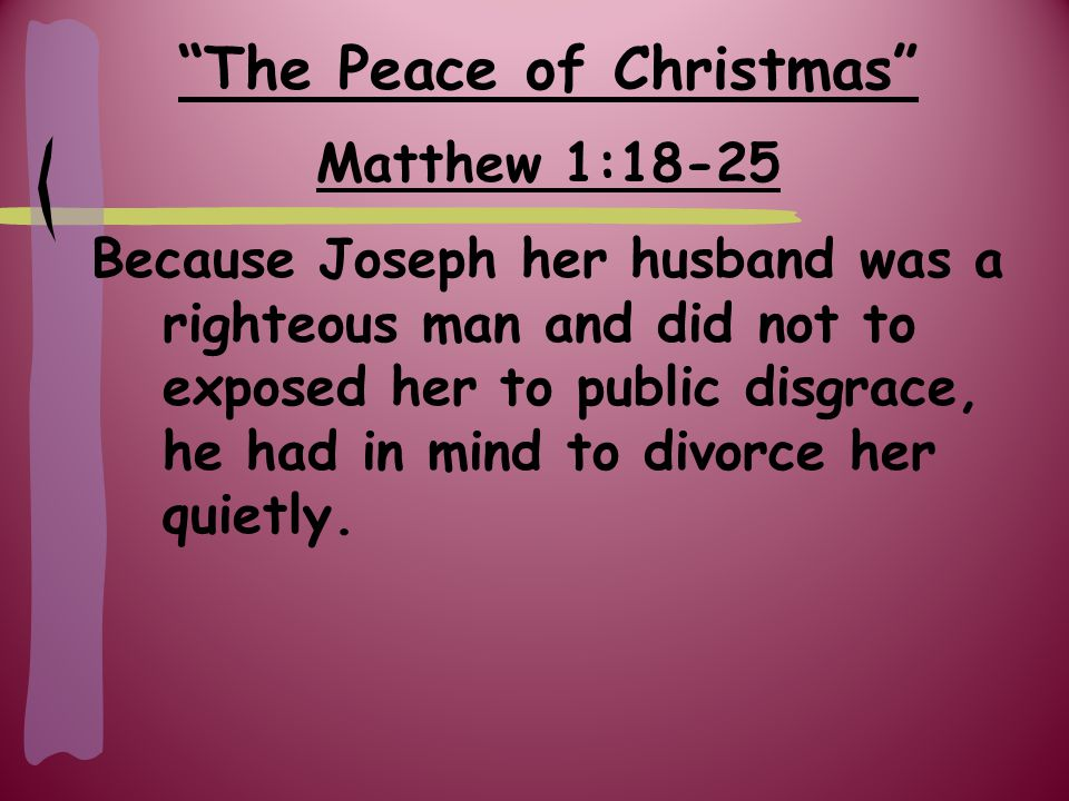 The Peace of Christmas Matthew 1:18-25 But after he had considered this, an angel of the Lord appeared to him in a dream and said, 'Joseph son of David, do not be afraid to take Mary home as your wife, because what is conceived in her is from the Holy Spirit.