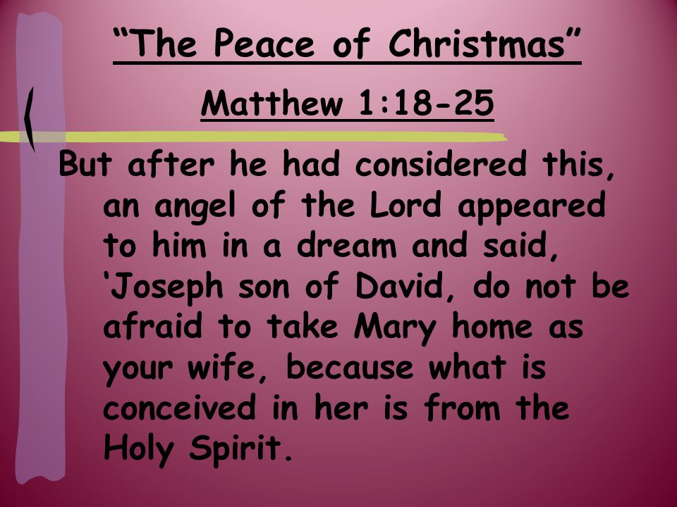 The Peace of Christmas Matthew 1:18-25 She will give birth to a son, and you are to give Him the name Jesus, because He will save His people from their sins.'