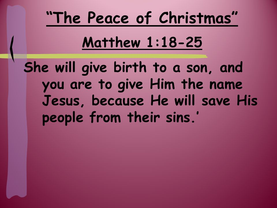 The Peace of Christmas Matthew 1:18-25 All this took place to fulfill what the Lord had said through the prophet: 'The virgin will be with child and will give birth to a son, and they call Him Immanuel' – which means, 'God with us.'