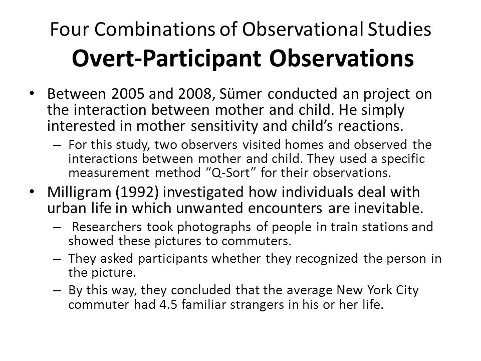 Four Combinations of Observational Studies Covert-Participant Observations In 1956, Festinger observed a religious cult which believed that a flood would destroy most of North America in late December.