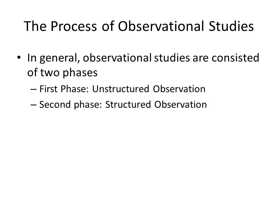 The Process of Observational Studies Unstructured Observation Researcher simply observes all behaviors.