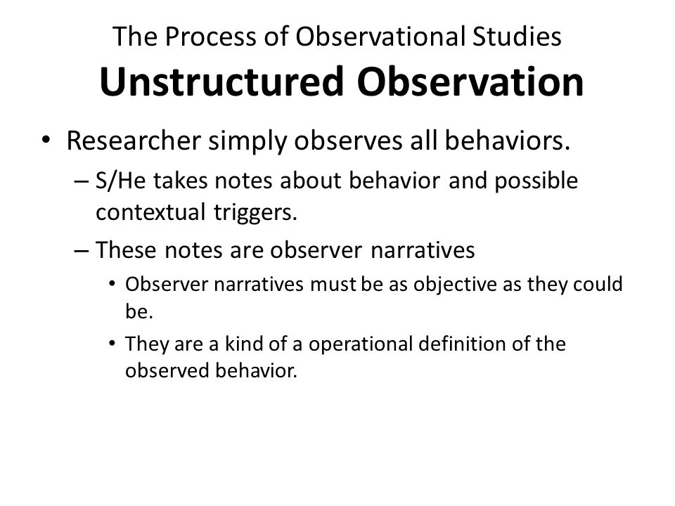 The Process of Observational Studies Structured Observation Researcher decide on which behaviors are going to be observed – To observe target behaviors, researcher must choose behavioral units – A behavior unit can be measured as Frequency Duration http://www.youtube.com/watch?v =i_SS2ebPItg http://www.youtube.com/watch?v =i_SS2ebPItg