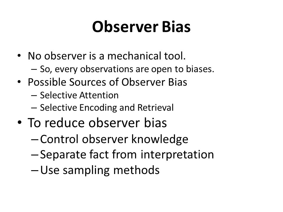 to Reduce Observer Bias Control Observer Knowledge Whenever it is possible, it is good to keep observer uninformed.