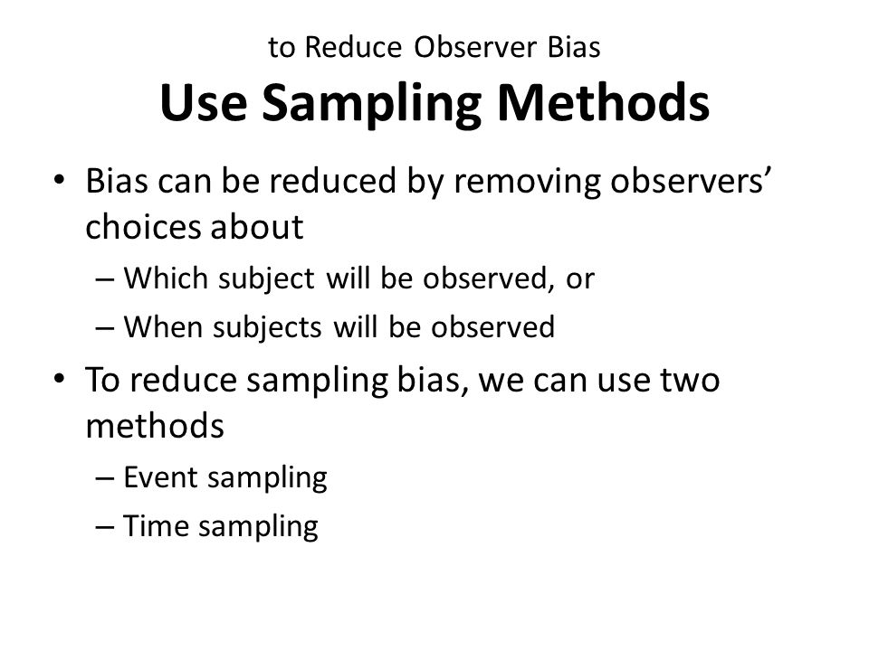 Sampling Methods Event Sampling A group of event are randomly chosen – It increase the generalizability of observations to different stiuations For observation of driver behaviors – Different traffic lights can be chosen randomly For observation of students behavior in kantin – Different tables can be chosen randomly