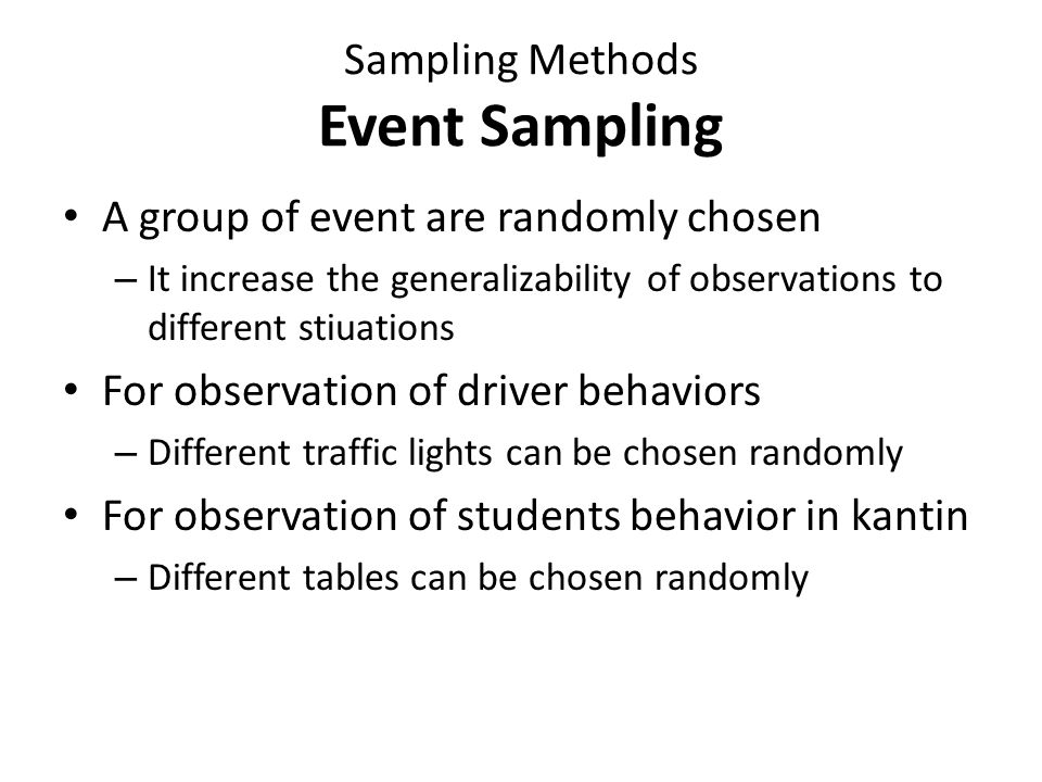 Sampling Methods Time Sampling The time of observation is randomly chosen – It increase the generalizability of observations to different time periods For observation of driver behaviors – Different periods of day can be chosen randomly For observation of students behavior in kantin – Different periods of conversation can be chosen randomly