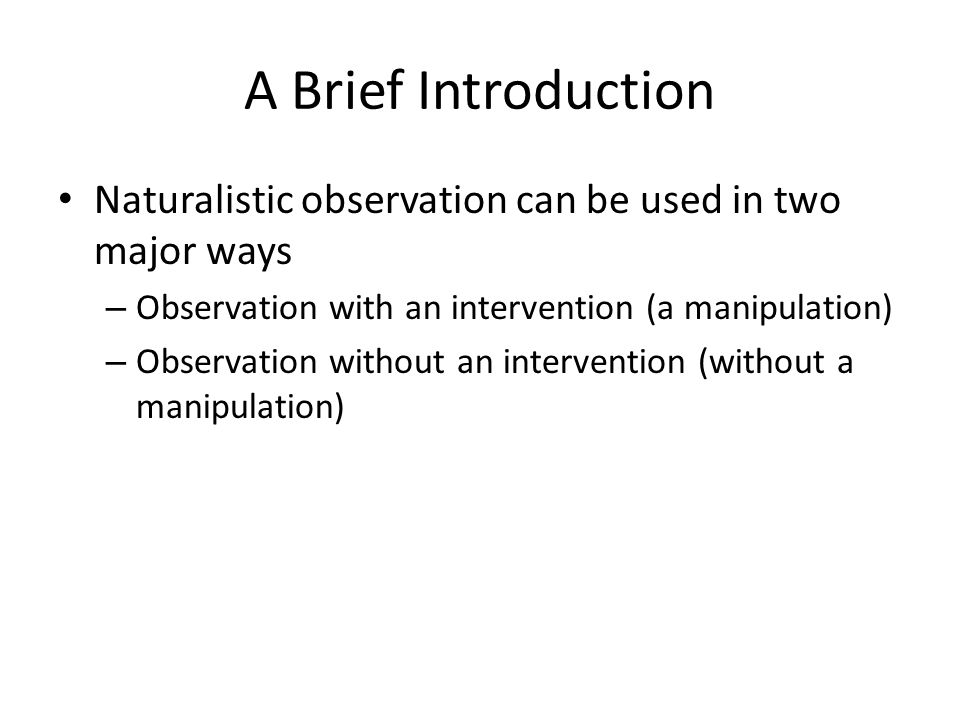 Observation With an Intervention We use that method when – We have an a priori idea of what to observe, and – The event that we interested in is rare – That kind of observations is a kind of field experiments http://www.youtube.com/watch?v=BHA3Ypjd qZs http://www.youtube.com/watch?v=BHA3Ypjd qZs