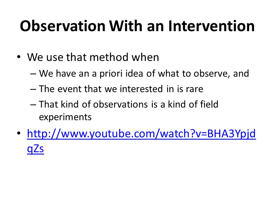 Observation Without an Intervention In such observational studies, the researcher simply watcher what is going on It is a good method when – We do not have an a priori idea of what to observe, and – The event is not rare http://www.youtube.com/watch?v=d4wy1wQ ZgwI http://www.youtube.com/watch?v=d4wy1wQ ZgwI