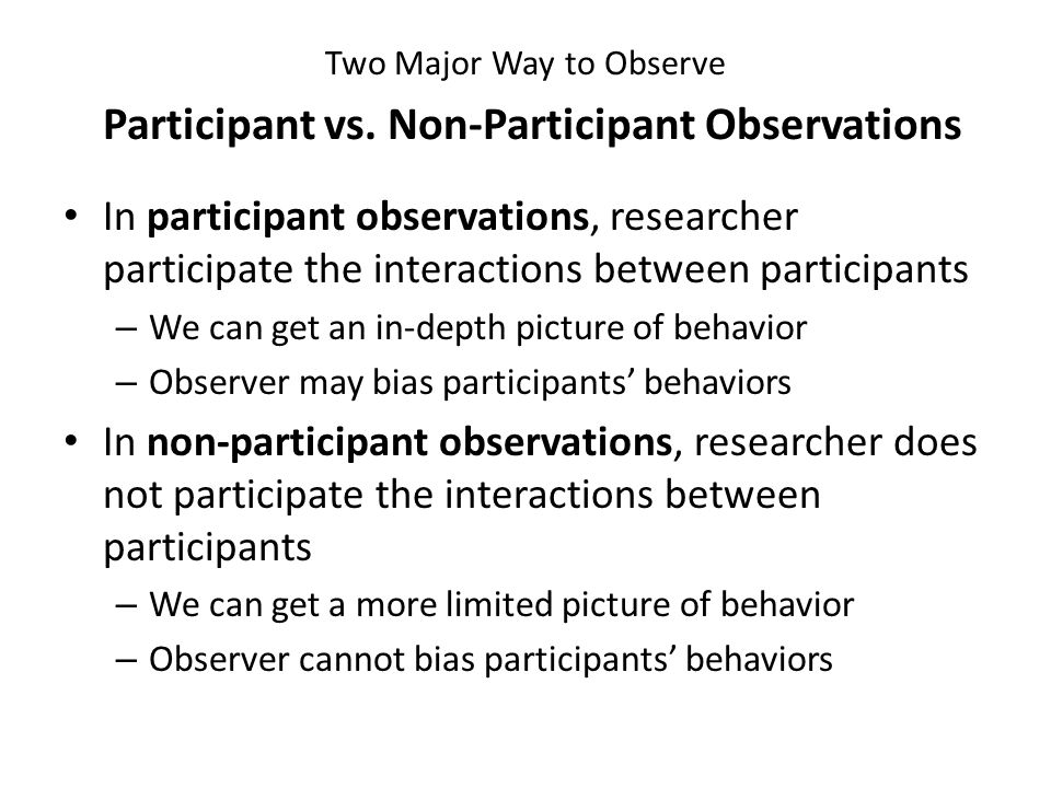 Two Major Way to Observe Four Combinations of Observational Studies ParticipantNon-Participant Overt Researcher participate in interactions, and participants are aware of being watched Researcher simply observe participants, and participants are aware of being watched Covert Researcher participate in interactions, but participants are not aware of being watched Researcher simply observe participants, but participants are not aware of being watched