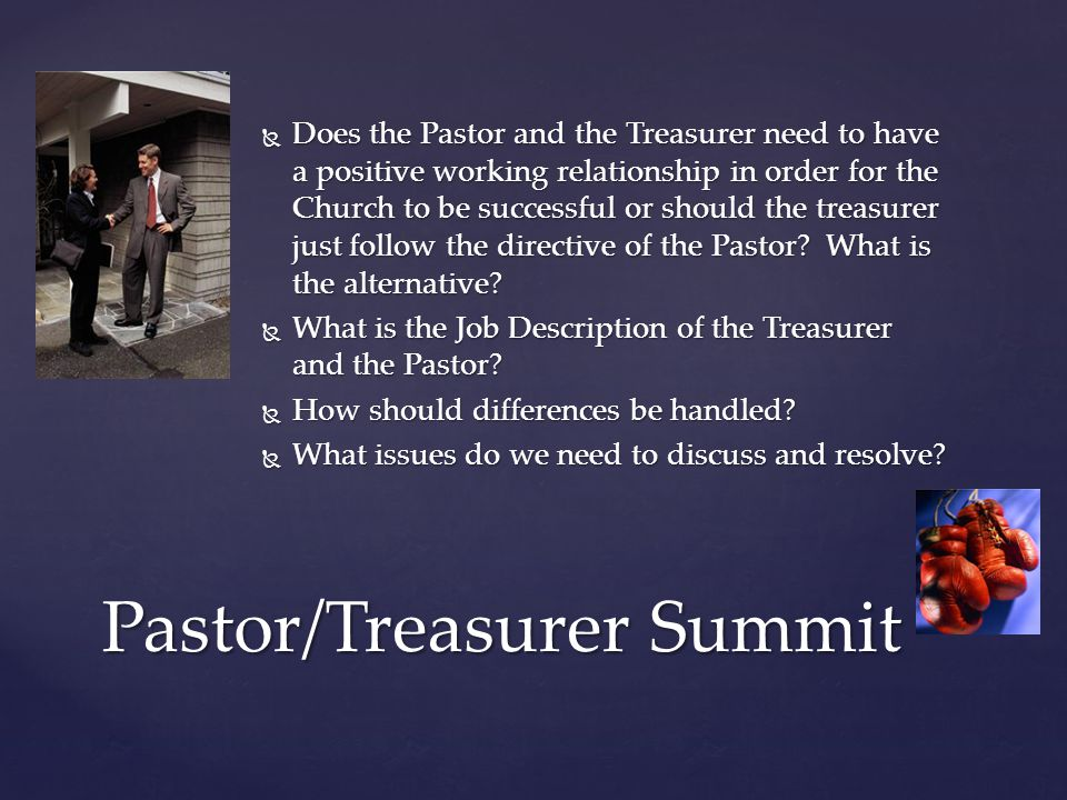  Partners in Ministry  Who cares about the budget, Just Find the Money  Eyes on the Leader, watch the leader now  Effective Evangelism, is not a one man show  Pow Wow before the Pow Wow  Respect, that two way road  Inform, Inform, Inform  Issue Discussed, Issue Resolved Pastor/Treasurer Summit
