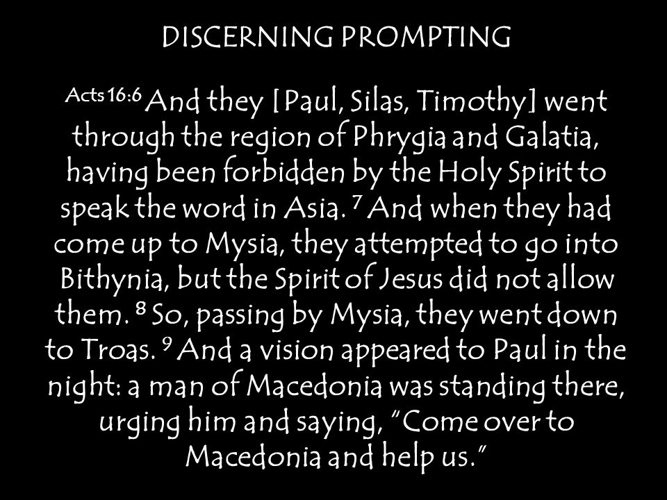 DISCERNING PROMPTING 10 And when Paul had seen the vision, immediately we sought to go on into Macedonia, concluding that God had called us to preach the gospel to them.