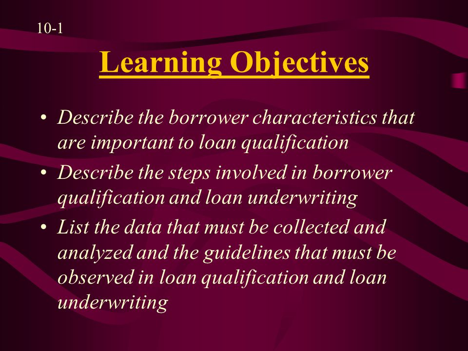 Borrower Qualification and Loan Underwriting Determine loan amount Estimate settlement costs Analyze credit history Calculate borrower's effective income Estimate housing expense Assess borrower's ability to pay the mortgage 10-2