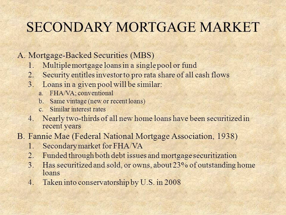 SECONDARY MORTGAGE MARKET C.Ginnie Mae (Government National Mortgage Association, 1968) 1.Created first major pass-through MBS program 2.Does not buy mortgages 3.Guarantees timely payment of interest and principal to holders of GNMA securities 4.Guarantees only securities based on FHA/VA loans D.Freddie Mac (Federal Home Loan Mortgage Corporation, 1970) 1.Chartered by Congress to expand secondary market for mortgages 2.Deals exclusively in conventional loans 3.Securitized all loans purchased until recent years 4.Financially similar to Fannie Mae 5.Has securitized and sold, or owns, about 15% of outstanding home loans 6.Taken into conservatorship by U.S.
