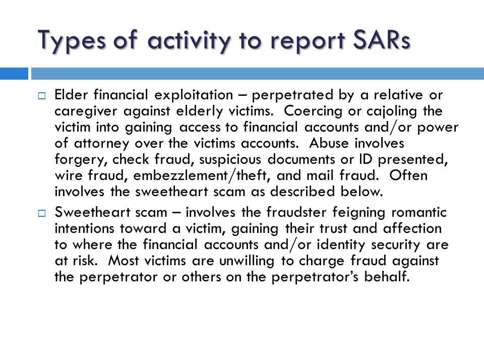Types of activity to report SARs  Insider abuse – involving relatives or friends of current or former employees, or third-party vendors who commit documentation fraud to improve the creditworthiness of a borrower.