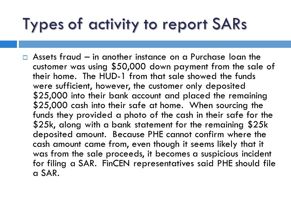 Types of activity to report SARs  Identity fraud – in one instance a customer meets face-to-face with a loan officer to pre-qualify themselves for a mortgage loan.