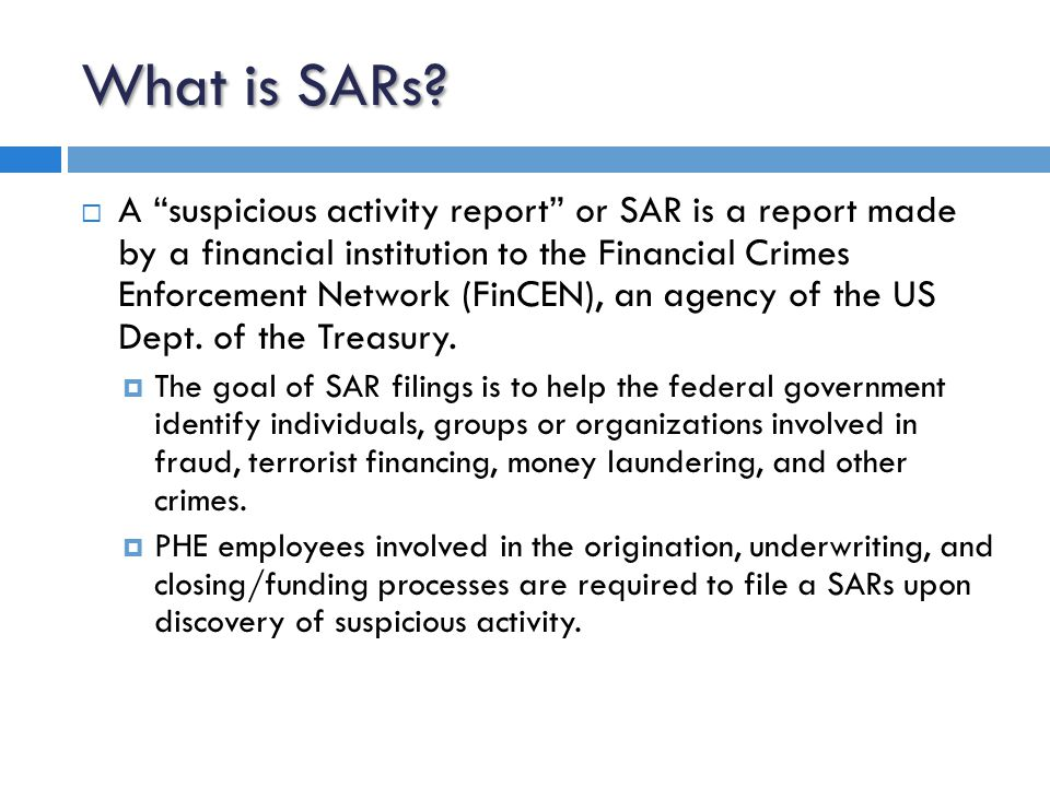 Filing a SARs  FinCEN requires a SAR to be filed when we notice a suspicious incident or suspected violations of law subject to the Bank Secrecy Act (BSA).