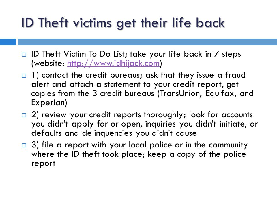 ID Theft victims get their life back  4) fill out an ID theft victim's complaint and affidavit form; available from the FTC at www.ftc.gov/idtheftwww.ftc.gov/idtheft  5) close any accounts that have been accessed fraudulently; contact all creditors, including banks, credit card companies, and other service providers where your accounts have been compromised  6) stop payment on checks; if a thief stole checks or opened bank accounts in your name, contact a major check verification company to report the fraud activity  7) contact the local postal inspector; if you believe someone has changed your address through the post office or has committed mail fraud, ask the postmaster to forward all mail in your name to your own address