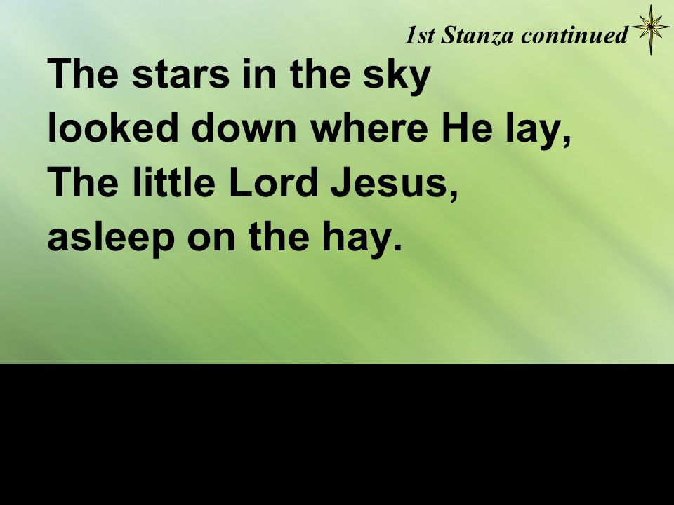 The cattle are lowing, the Baby awakes, But little Lord Jesus, no crying He makes; 2nd Stanza