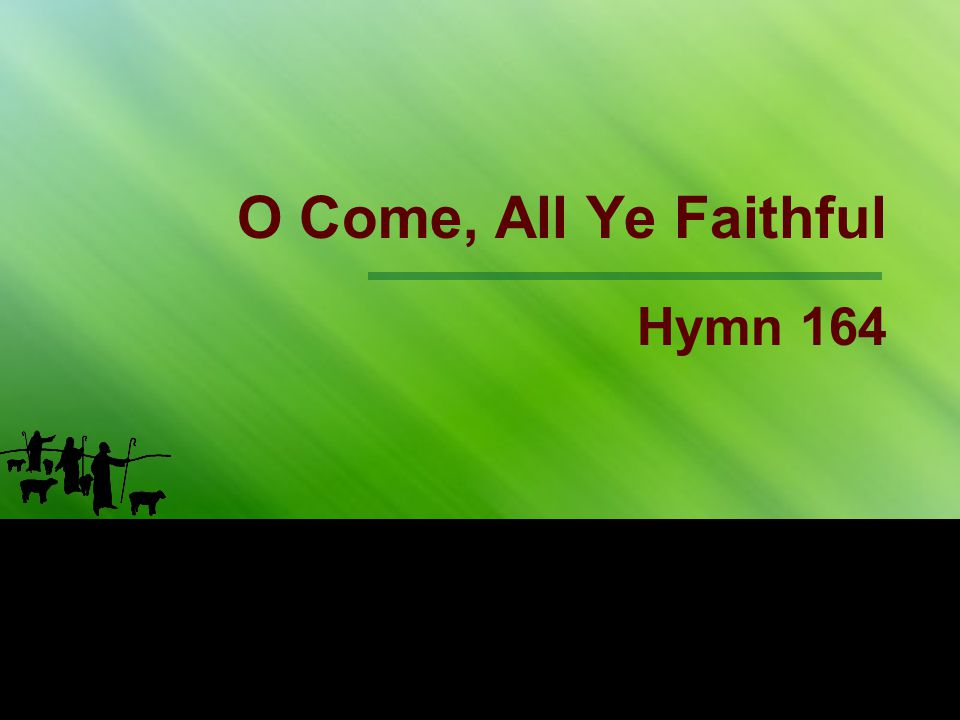 1st Stanza O come, all ye faithful, joyful and triumphant, Come ye, O come ye to Bethlehem;