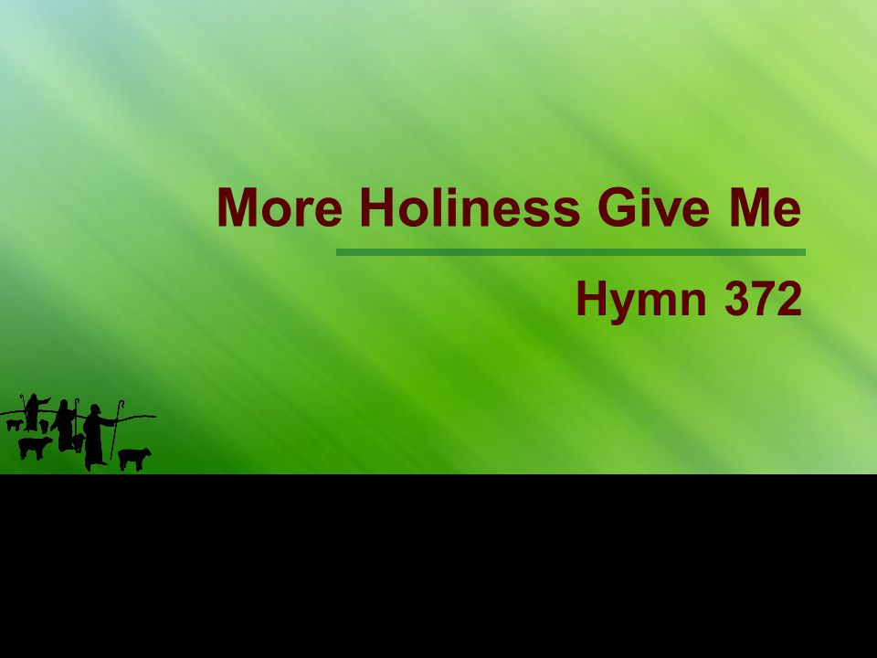 1st Stanza More holiness give me, More striving within, More patience in suff'ring, More sorrow for sin;