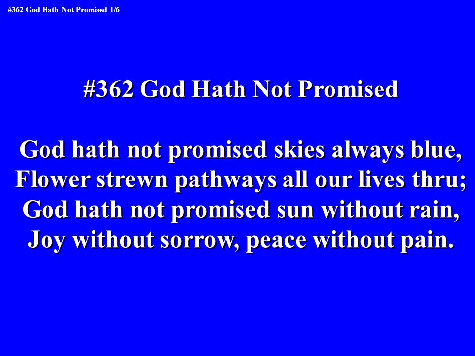 But God hath promised strength for the day Rest for the labor, light for the way, Grace for the trials, help from above, Unfailing sympathy, undying love But God hath promised strength for the day Rest for the labor, light for the way, Grace for the trials, help from above, Unfailing sympathy, undying love #362 God Hath Not Promised 2/6
