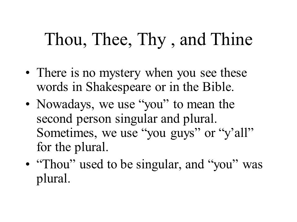 Singular and Plural Elizabethan English Singular Thou Thee Thy Thine Elizabethan English Plural Ye (subject) You (object) Your yours Modern English Singular and Plural You Your Yours