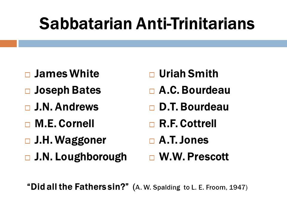 Sabbatarian Pioneers - I James White  old unscriptural trinitarian creed (1846)  the old trinitarian absurdity that Jesus Christ is the very and Eternal God (1852)  inexplicable trinity (1877)  16 th C reformers should have continued to reform and included Trinity in cleanup (1856)