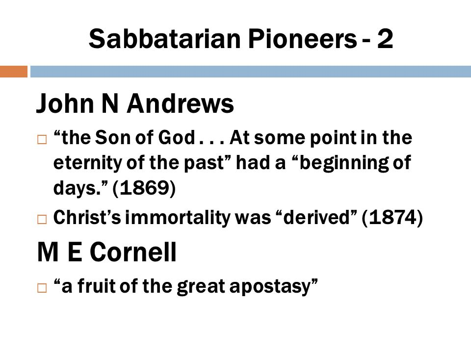 Sabbatarian Pioneers - 3 Uriah Smith – semi-Arian  first created being...before any other created being (1865)  God alone is without beginning .
