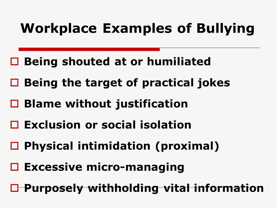 Examples (cont.)  Setting impossible goals for subordinates to reach  Blocking potential training and employment  Tampering with an employee's personal belongings  Removing areas of responsibility without cause