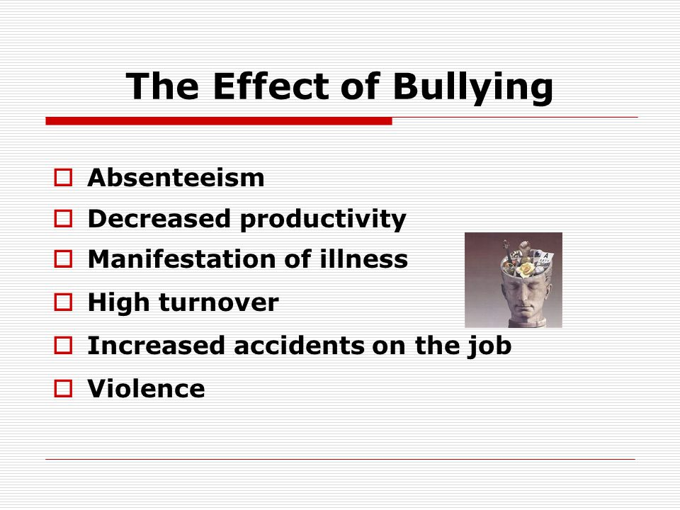 The Effects of Bullying…  When targets believe that they have been bullied: Some will cut back on work Some will contemplate leaving the job  Only 10% do Take it out on innocent family or pets Others will steal from the job, sabotage work, damage equipment, damage personal property of the bully or Contemplate a violent act and carry it out