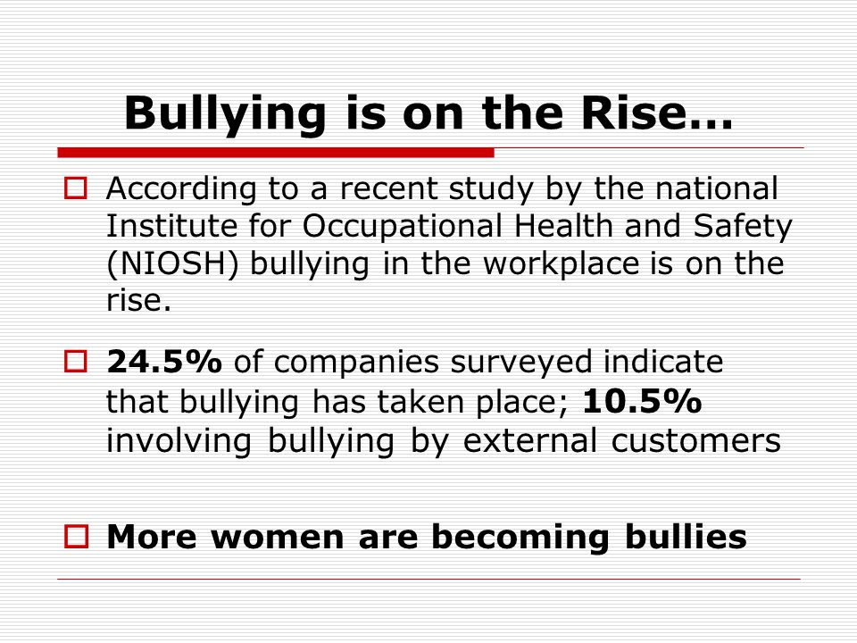 Statistics on Bullying  37% of the workplace has been bullied  72% of bullies are bosses  57% of targets are female  Bullying happens four times more than illegal harassment  62% of employees ignore the problem