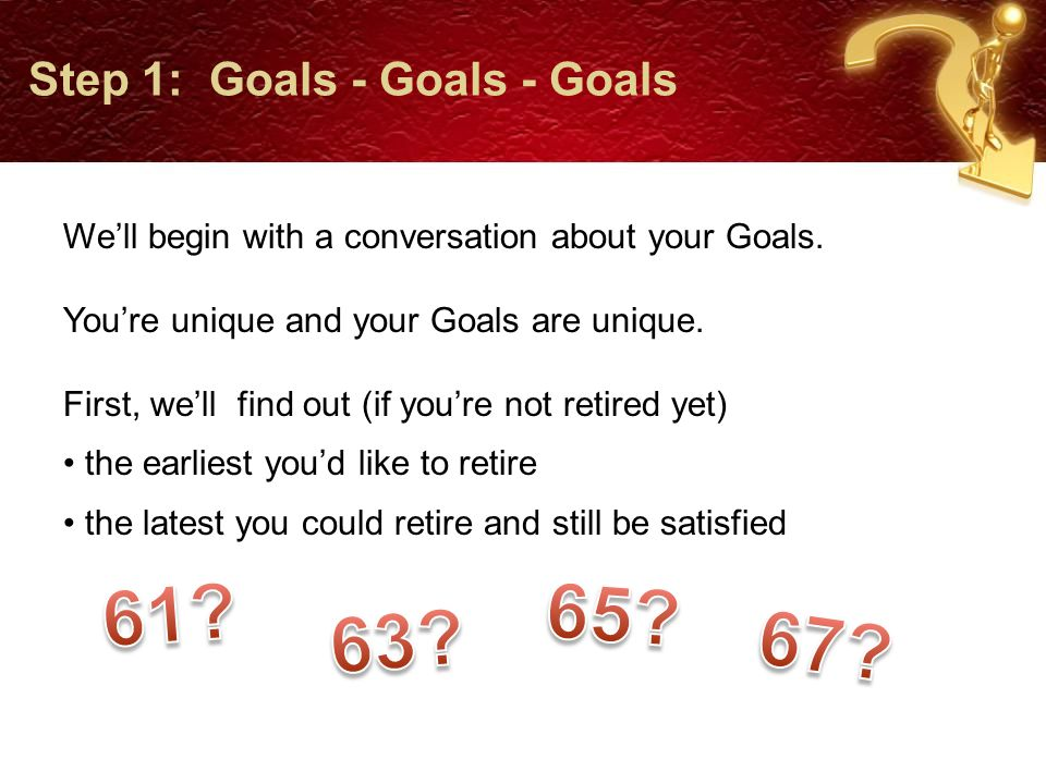 Step 1: Goals – Goals - Goals Then, most importantly, we'll identify all of your Financial Goals.