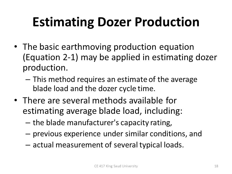 Estimating Dozer Production A suggested method for calculating blade volume by measuring blade load is as follows: – Doze a full blade load, then lift the blade while moving forward on a – level surface until an even pile is formed.