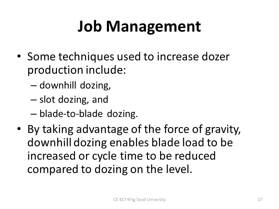 Job Management Slot dozing utilizes a shallow trench (or slot) cut between the loading and dumping areas to increase the blade capacity that can be carried on each cycle.