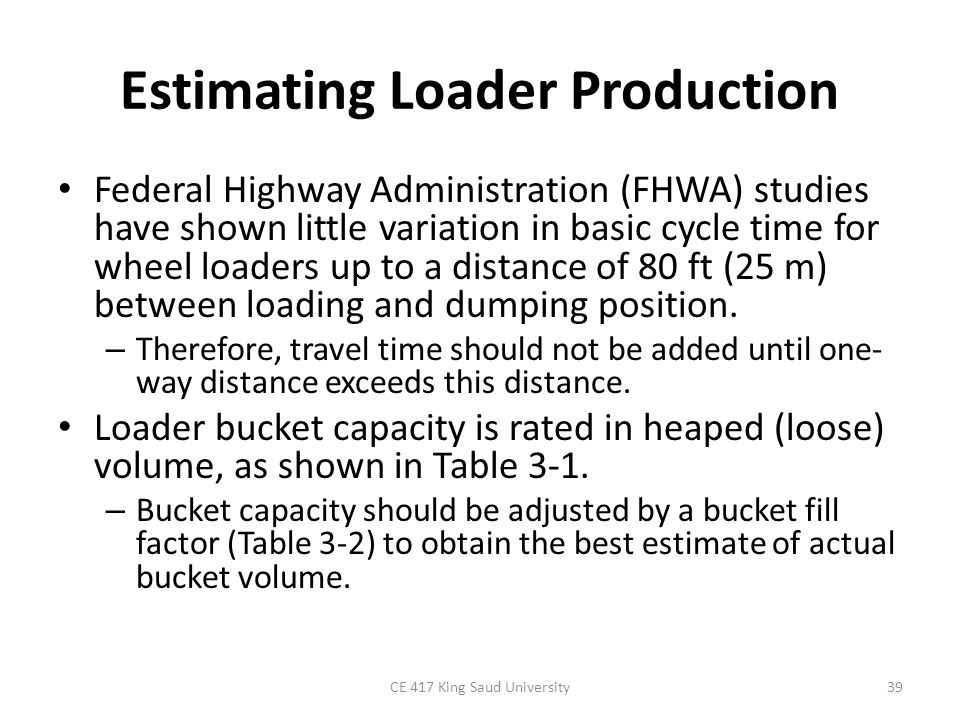 EXAMPLE 4-7 Estimate the hourly production in loose volume (LCY and LCM) of : – a 3 1/2-yd (2.68-m3) wheel loader excavating sand and gravel (average material) from a pit and moving it to a stockpile.