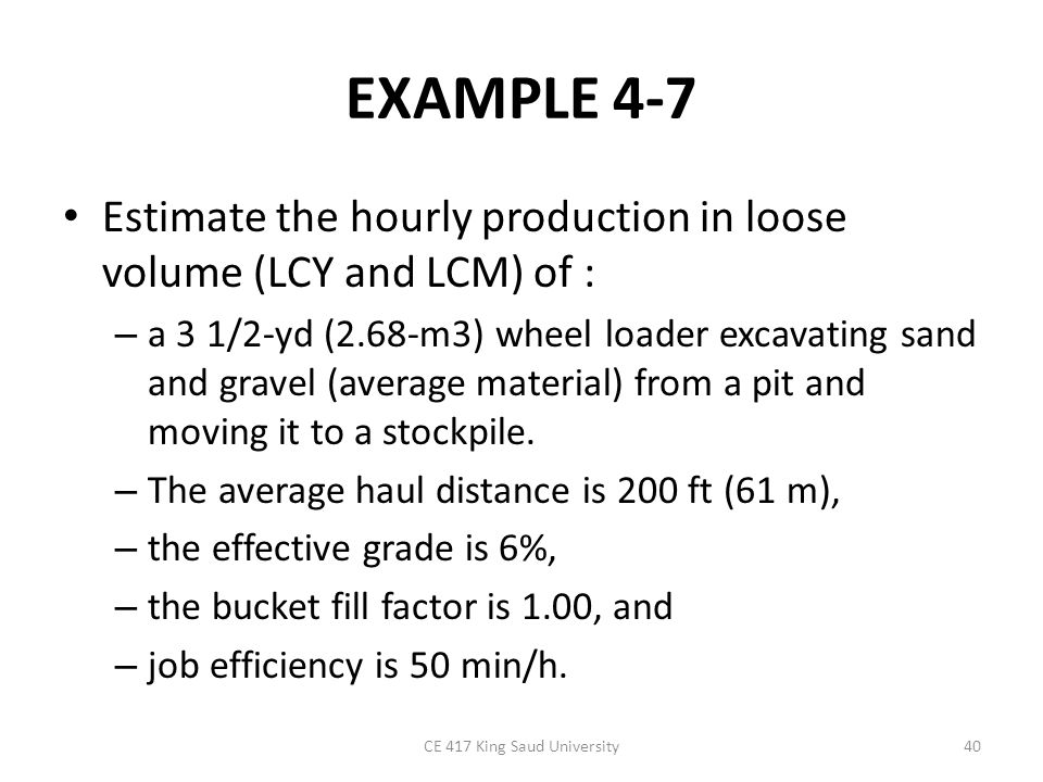 EXAMPLE 4-7 Solution Bucket volume =3.5 × 1 =3.5 LCY (2.68 LCM) Basic cycle time = 0.50 min (Table 4-6) Travel time =0.30 min (Figure 4-14) Cycle time =0.50 + 0.30 =0.80 min Production = 3.5 × 50/0.80 =219 LCY/h [ =2.68 × 50/0.80 =168 LCM/h] CE 417 King Saud University41