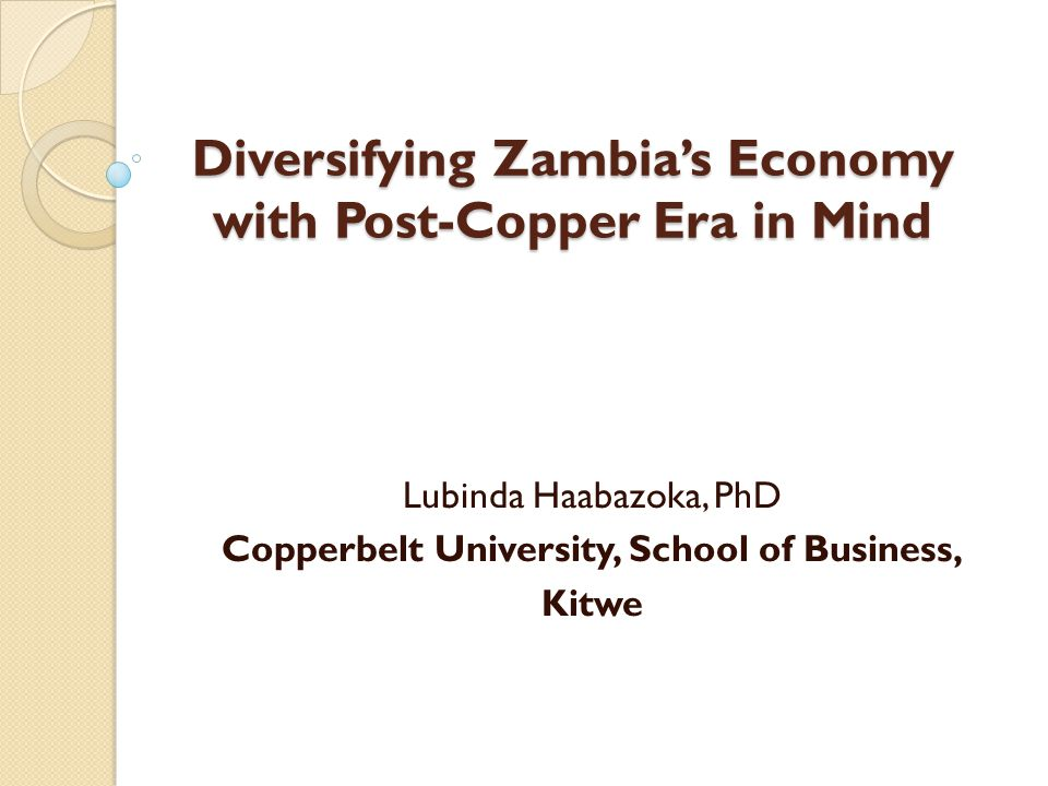 Paper organisation Section one – Introduction Section two – Background of Zambia's Economic Diversification Efforts Section three – Overview of Zambian Economy Section four – Justification for Urgent Economic Diversification Section five - Recommendations Section six - Conclusions