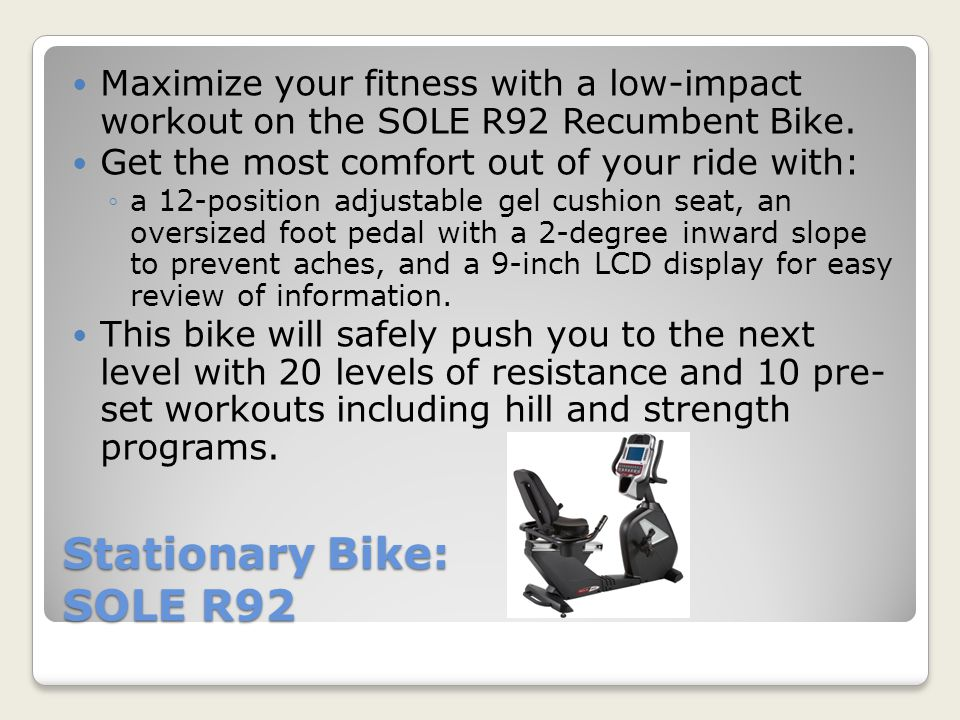 Stationary Bike: SOLE R92 -Cost: $999.99 -Features: Recumbent bike with 10 challenging pre-set programs (6 Standard, 2 User Defined, 2 Heart Rate) Hill and strength programs to help you reach goals 30 LB effective flywheel with oversized foot pedal with 2 degree inversion Gel cushion seat with supportive back for added comfort during your workout, includes 12-position adjustments that easily allows user to move forward/backward on seat Wheels upfront so that the bike is easy to move Quick touch controls for adjusting resistance options from 1-20 http://www.dickssportinggoods.com/product/index.jsp?productId=2 1546656&cp=4406646.4413986.4417717.4417731