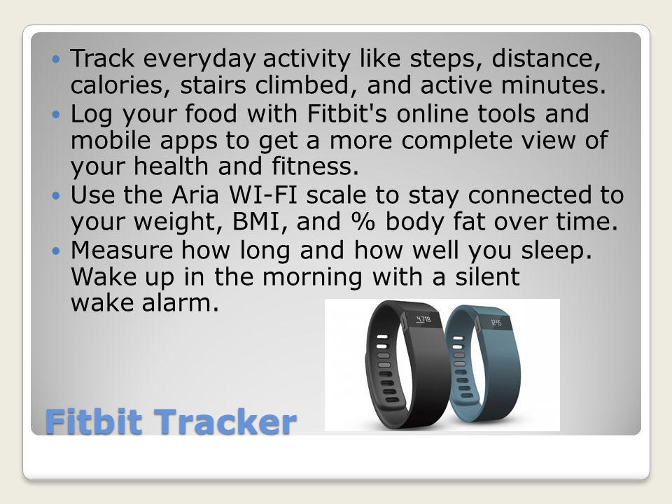 Fitbit Tracker Variety of different devices: $99.95 each ◦Flex- Wireless Activity & Sleep Wristband ◦Zip- Wireless Activity Tracker ◦One- Wireless Activity & Sleep Tracker ◦Force- Wireless Activity and Sleep Wristband ◦Aria- WiFi Smart Scale ◦Premium http://www.fitbit.com/story