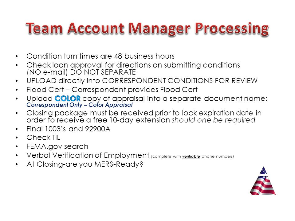 Must be sent to your team Account Manager-either electronically: uploaded into a separate document: Correspondent Only – Conditions for Closing Loan or by mail If AFR is drawing docs, the closing package must be over-nighted ; it cannot be uploaded High Cost Provide proof Upfront MIP was paid Provide proof loan has been registered with MERS ( our originator ID is 1003363 ) American Financial Resources Inc will need to be the servicer and investor Provide Copy of MIC Cert ( CDE's only ) Lender to provide wire instructions on company letterhead stationary Review HUD1 Certified True Copy of note Verify prior loan was paid off TX/LA loans must use MRG for title review/closing package or AFR will provide the closing package for you