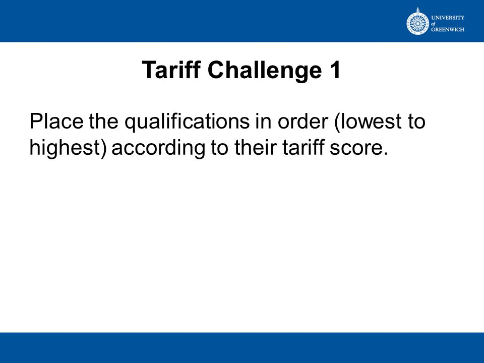 Tariff Challenge 1 PositionQualification & GradePoints 1International Baccalaureate - 31413 2BTEC Diploma QCF - D*D*280 3CACHE Diploma in Childcare & Education - C240 4GCE A Level with additional AS – AB170 5AAT NVQ level 3 in Accounting - Pass160 6GCE A Level – A*140 7Cambridge Pre–U – D3130 8Irish leaving Certificate – A190 9Diploma in Fashion Retail – Pass80 10Sports Leaders UK - Pass30