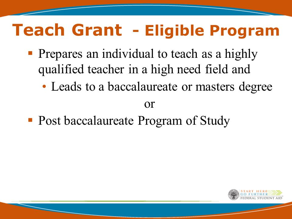 TEACH Grant - Student Eligibility Undergrad, Post-Bacc and grad students  Submit completed application  Sign an Agreement to Serve  Enroll in a Teach Grant eligible program and institution  Complete coursework necessary to begin a career in teaching, or  Plans to complete coursework necessary to begin a career in teaching.
