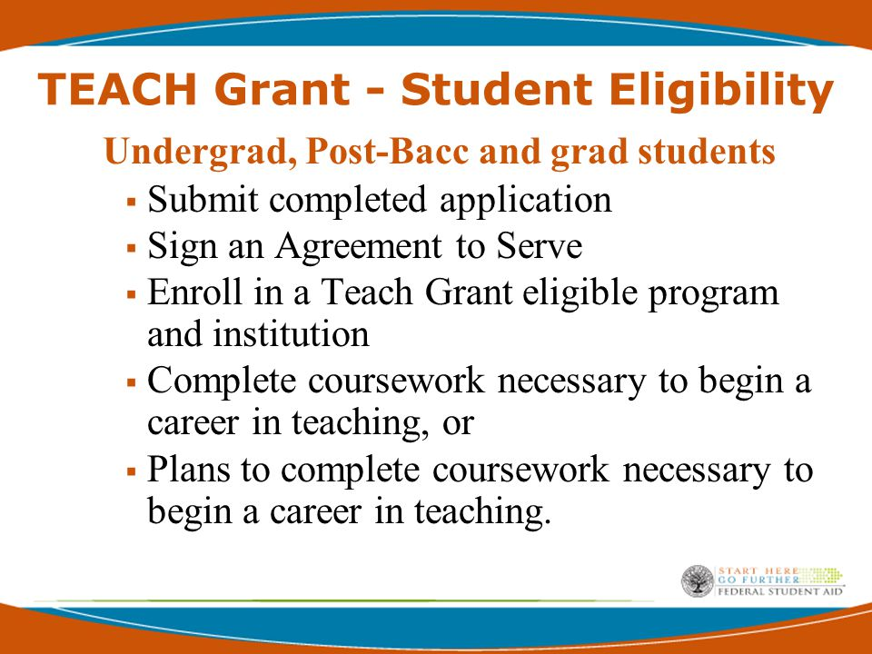 TEACH Grant - Student Eligibility Undergrad, Post-Bacc and grad students  Cumulative GPA of at least 3.25 o From high school for first year student or first semester of college o From college for other students Or above the 75 th percentile on one of the batteries of an admissions test, such as: o SAT o ACT o GRE