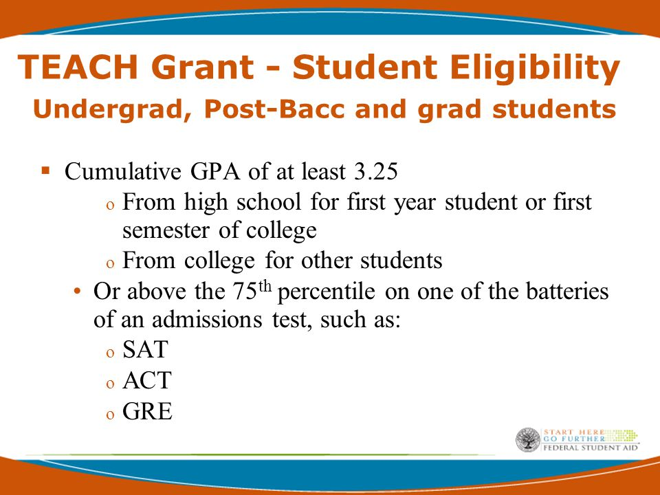 TEACH Grant – Student Eligibility Current / Former Teachers and Retirees:  Must have expertise in a high-need field and be pursuing a master's degree Former Teachers must be pursuing a certification through a high-quality alternative certification route Alternative certification must be offered by an eligible institution of higher education