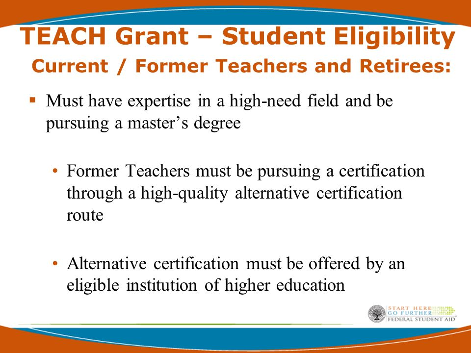 TEACH Grant – Student Eligibility Transfer Students  Score above the 75 th Percentile  School Incorporates transfer Use grades assigned for 1 st and subsequent periods  School Does Not Incorporate grades Must calculate gpa for 1 st payment period Must, for all subsequent payment periods, use its academic policy