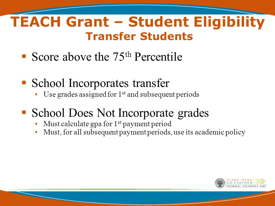 TEACH Grant - Student Eligibility  All Title IV student eligibility requirements –  Regular Student  Citizen or Eligible Non-Citizen  Not in Default  Satisfactory Progress  FAFSA required  Does not affect cohort default rate