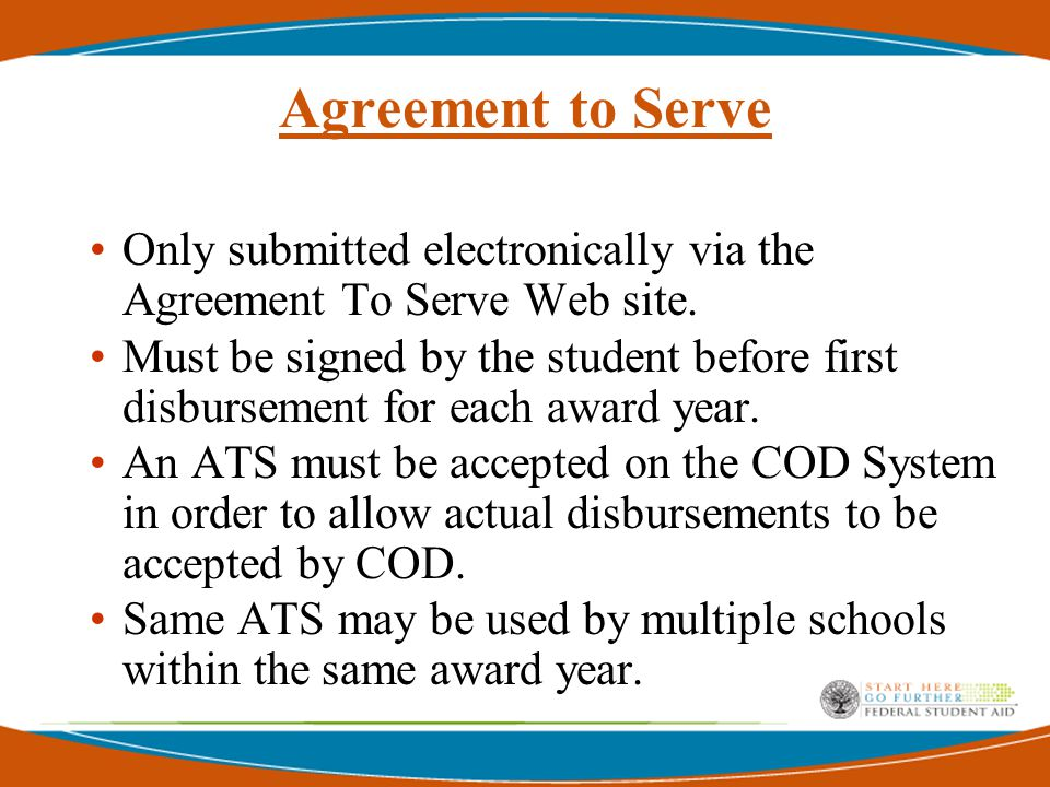 Agreement To Serve  Schools will be able to search and view all ATS information via COD Web site  ATS will be required each year a student is scheduled to receive a new TEACH Grant No Master ATS  ATS will be linked to Award ID for TEACH Grant  COD will acknowledge completion of ATS and notify school