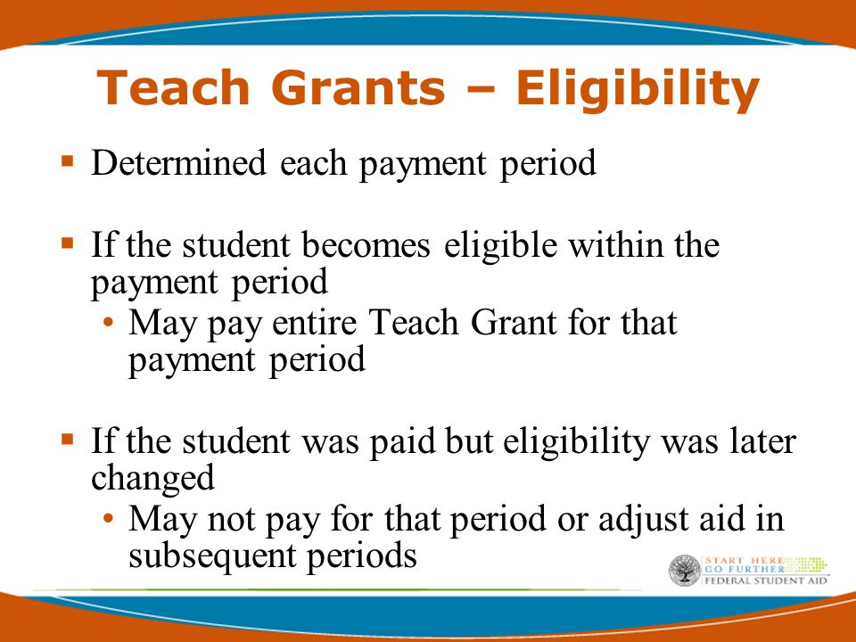 Teach Grant – Eligibility  Make one Disbursement without Final High school GPA Cumulative GPA not available  School Assumes liability for overpayment