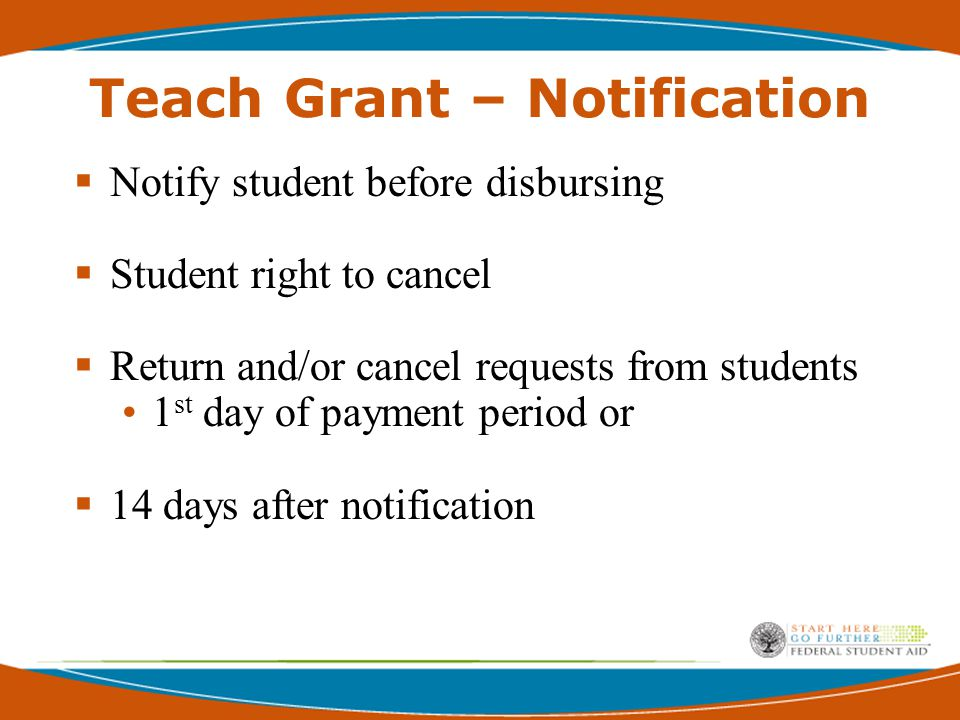 Teach Grant - Cancellation  Requests after 14 days but within 120 days of disbursement, school may cancel and or return the grant  If school does not cancel and/or return, student may notify Secretary - to request conversion of the direct Unsub Loan
